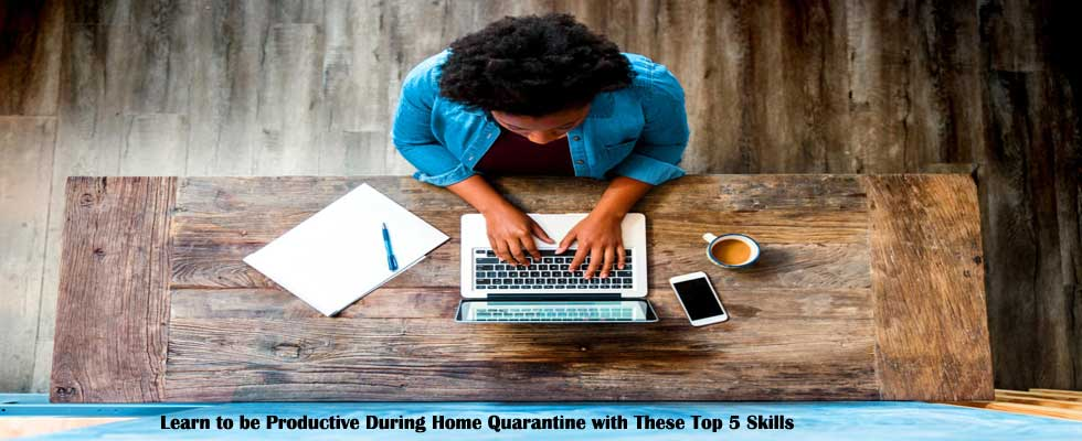 Learn to be Productive During Home Quarantine with These Top 5 Skills